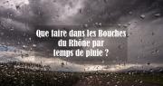 Que faire dans les Bouches du Rhône par temps de pluie ?